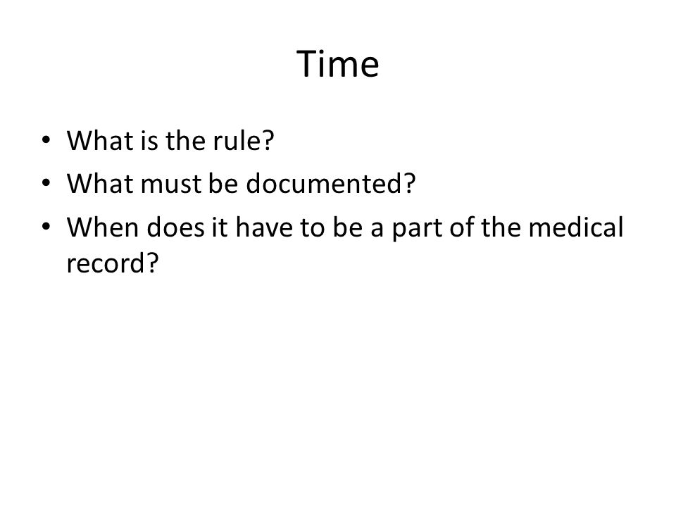 Time What is the rule? What must be documented? When does it have to be a part of the medical record?