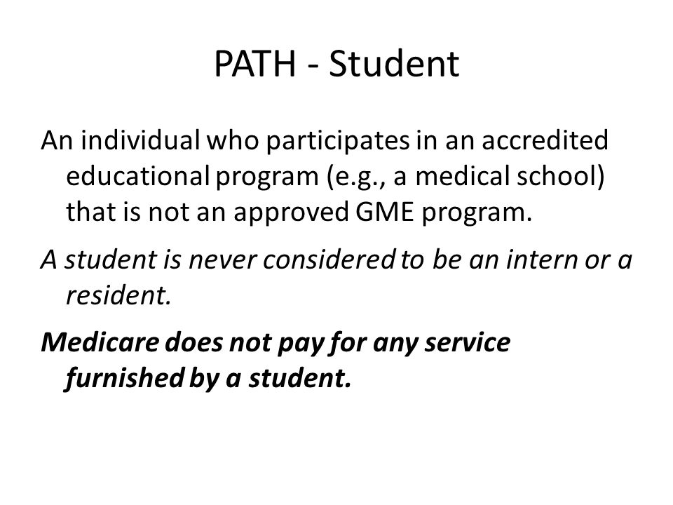 PATH - Student An individual who participates in an accredited educational program (e.g., a medical school) that is not an approved GME program. A stu