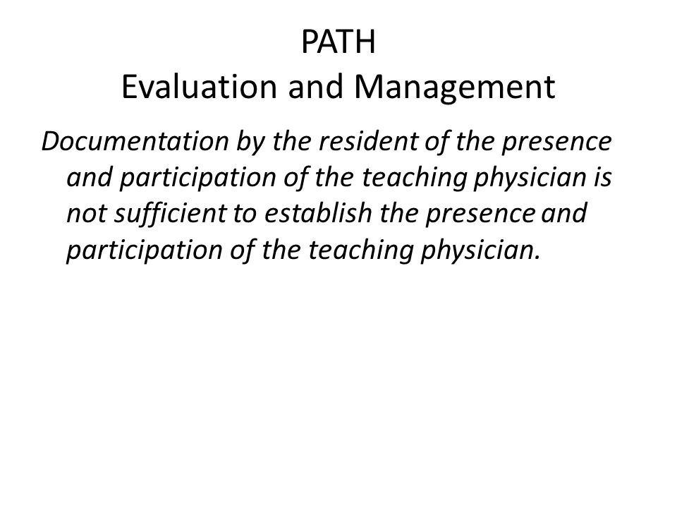 PATH Evaluation and Management Documentation by the resident of the presence and participation of the teaching physician is not sufficient to establis