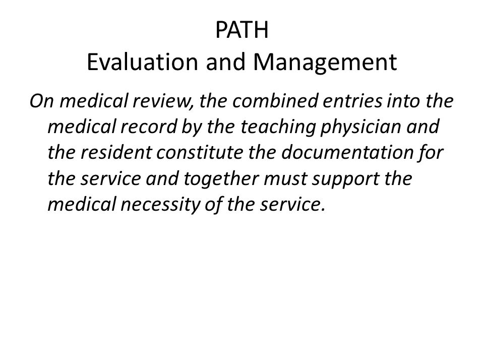 PATH Evaluation and Management On medical review, the combined entries into the medical record by the teaching physician and the resident constitute t