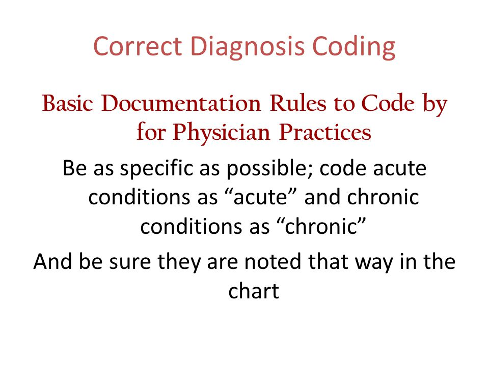 """Correct Diagnosis Coding Basic Documentation Rules to Code by for Physician Practices Be as specific as possible; code acute conditions as """"acute"""" and"""