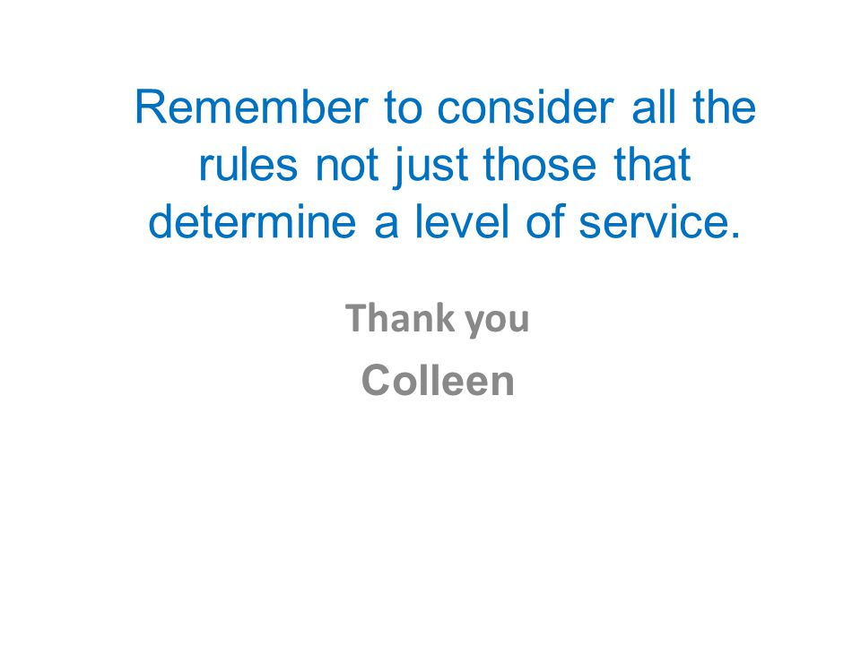 Remember to consider all the rules not just those that determine a level of service. Thank you Colleen