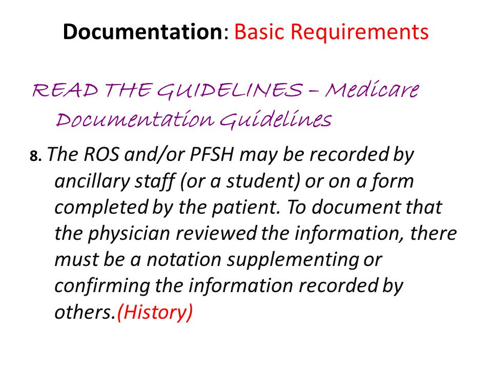 Documentation: Basic Requirements READ THE GUIDELINES – Medicare Documentation Guidelines 8. The ROS and/or PFSH may be recorded by ancillary staff (o