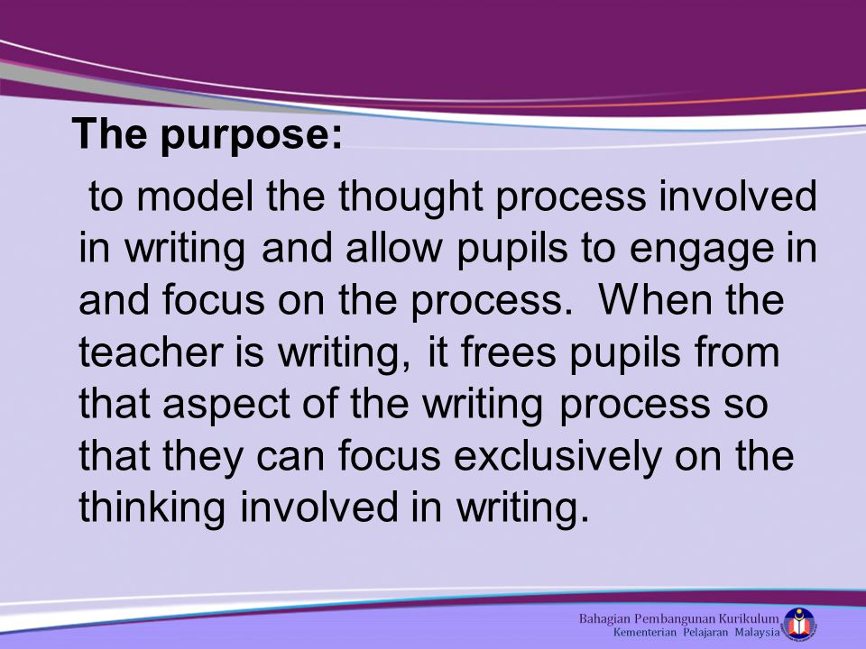 The purpose: to model the thought process involved in writing and allow pupils to engage in and focus on the process.