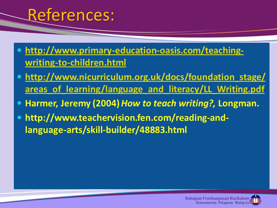 References: http://www.primary-education-oasis.com/teaching- writing-to-children.html http://www.primary-education-oasis.com/teaching- writing-to-children.html http://www.nicurriculum.org.uk/docs/foundation_stage/ areas_of_learning/language_and_literacy/LL_Writing.pdf http://www.nicurriculum.org.uk/docs/foundation_stage/ areas_of_learning/language_and_literacy/LL_Writing.pdf Harmer, Jeremy (2004) How to teach writing?, Longman.