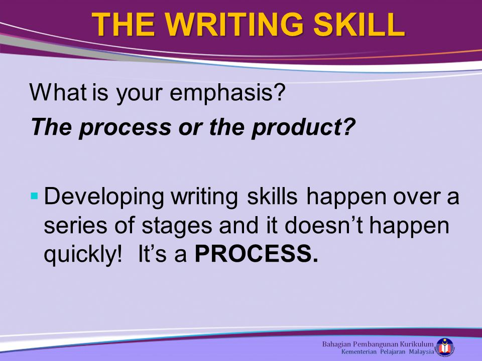 THE WRITING SKILL What is your emphasis. The process or the product.