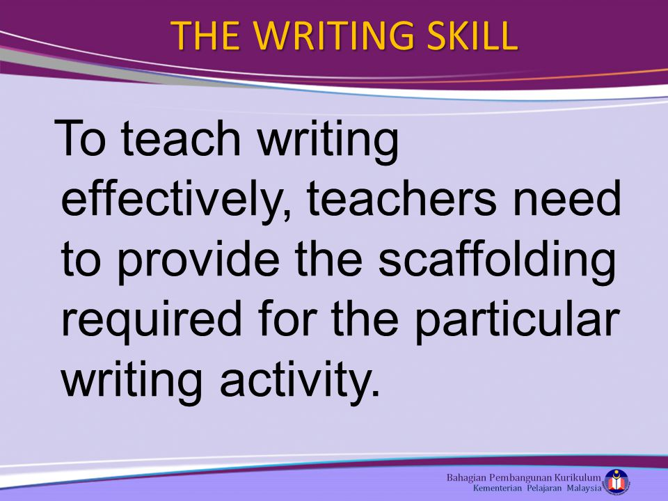 THE WRITING SKILL To teach writing effectively, teachers need to provide the scaffolding required for the particular writing activity.