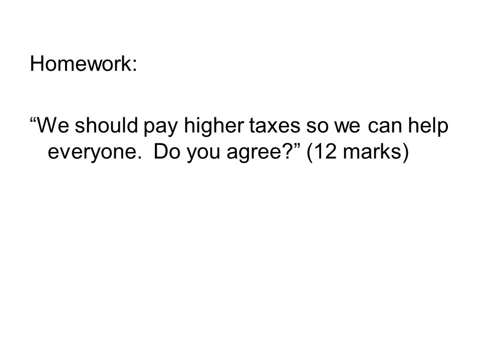 Homework: We should pay higher taxes so we can help everyone. Do you agree (12 marks)