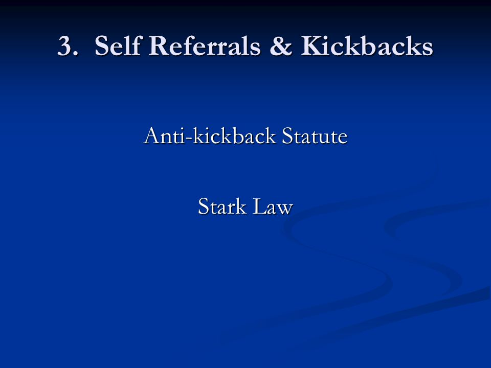 3. Self Referrals & Kickbacks Anti-kickback Statute Stark Law