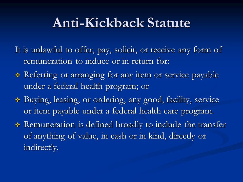 Anti-Kickback Statute It is unlawful to offer, pay, solicit, or receive any form of remuneration to induce or in return for:  Referring or arranging for any item or service payable under a federal health program; or  Buying, leasing, or ordering, any good, facility, service or item payable under a federal health care program.