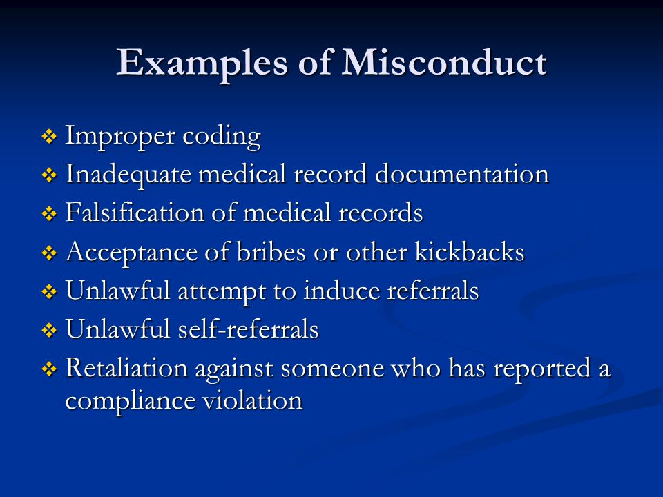 Examples of Misconduct  Improper coding  Inadequate medical record documentation  Falsification of medical records  Acceptance of bribes or other kickbacks  Unlawful attempt to induce referrals  Unlawful self-referrals  Retaliation against someone who has reported a compliance violation