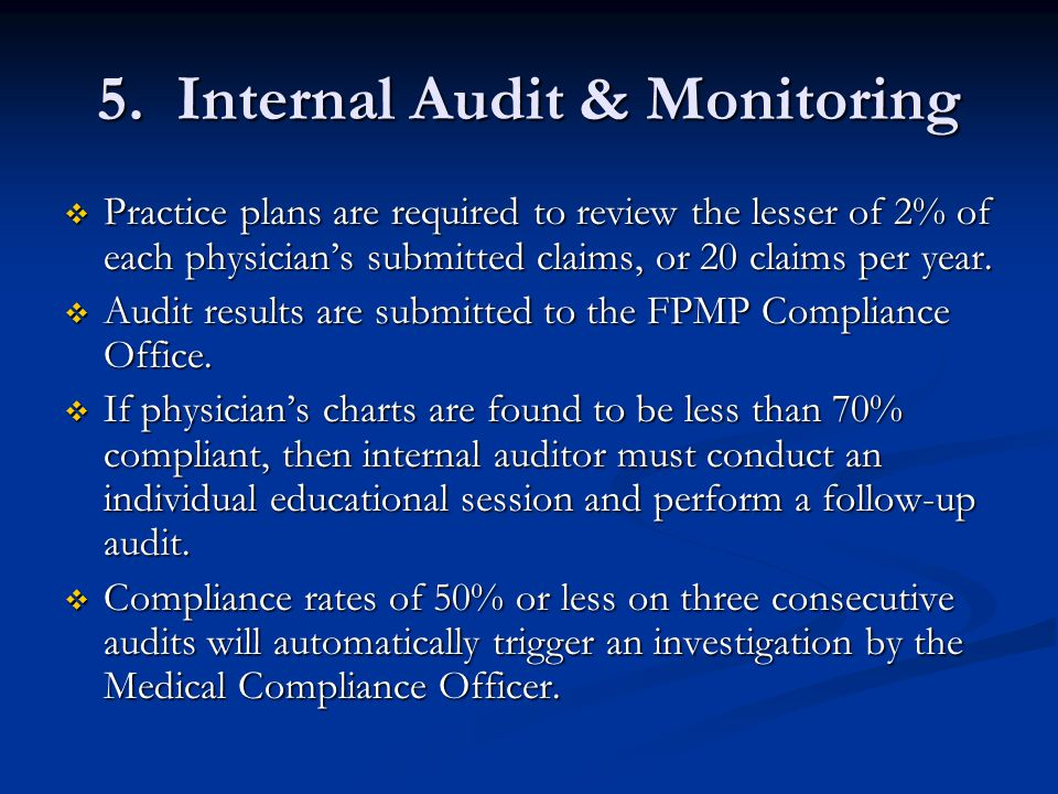 5. Internal Audit & Monitoring  Practice plans are required to review the lesser of 2% of each physician's submitted claims, or 20 claims per year. 