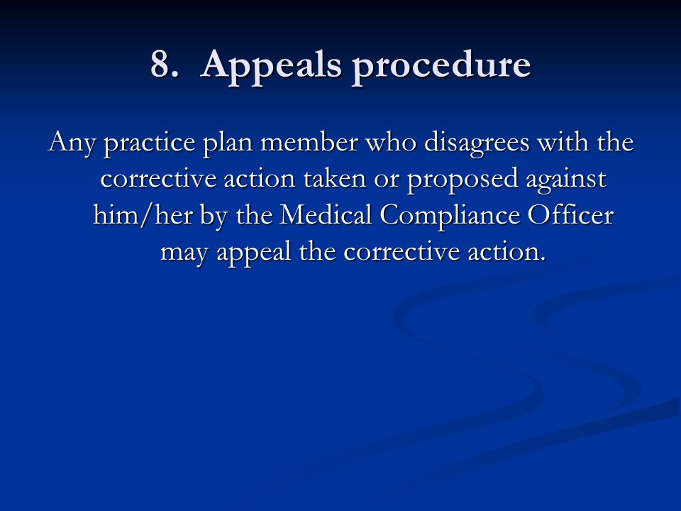 8. Appeals procedure Any practice plan member who disagrees with the corrective action taken or proposed against him/her by the Medical Compliance Off