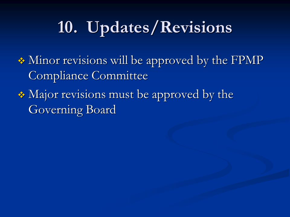 10. Updates/Revisions  Minor revisions will be approved by the FPMP Compliance Committee  Major revisions must be approved by the Governing Board