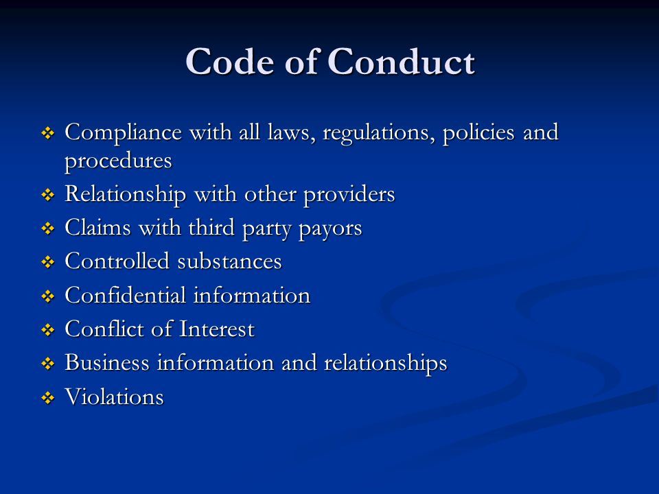 Code of Conduct  Compliance with all laws, regulations, policies and procedures  Relationship with other providers  Claims with third party payors  Controlled substances  Confidential information  Conflict of Interest  Business information and relationships  Violations