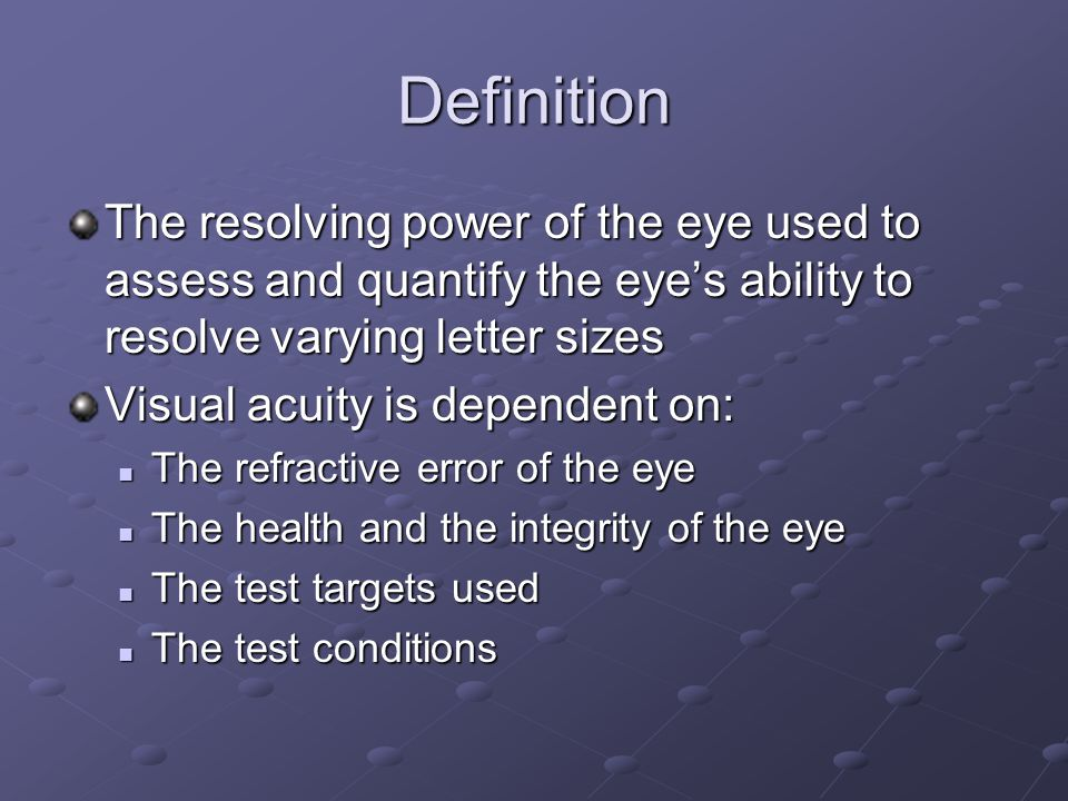 Definition The resolving power of the eye used to assess and quantify the eye's ability to resolve varying letter sizes Visual acuity is dependent on: