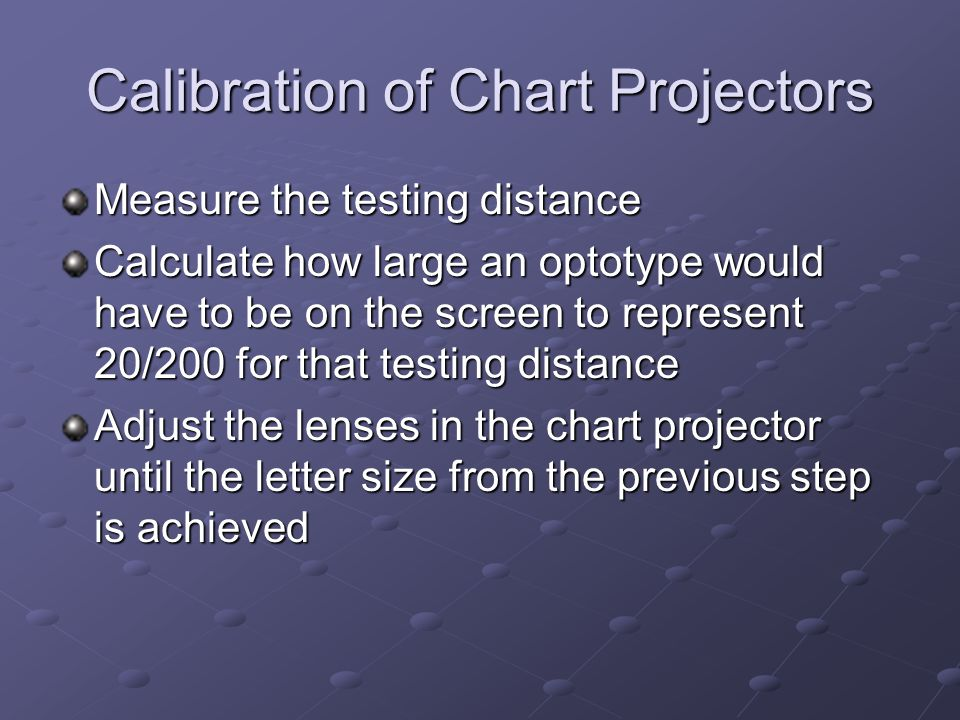 Calibration of Chart Projectors Measure the testing distance Calculate how large an optotype would have to be on the screen to represent 20/200 for th