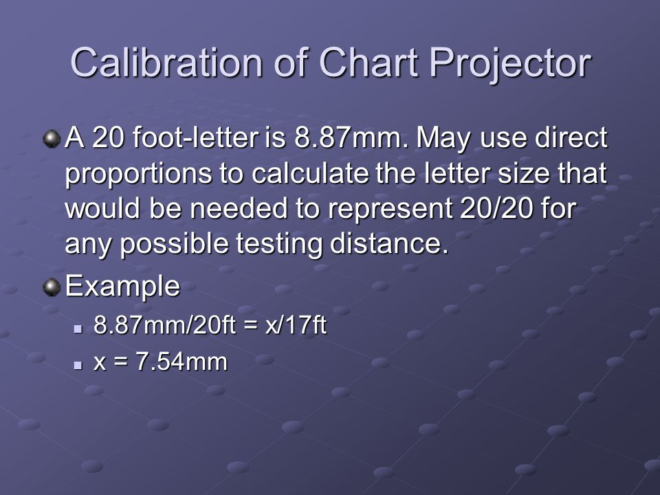 Calibration of Chart Projector A 20 foot-letter is 8.87mm. May use direct proportions to calculate the letter size that would be needed to represent 2