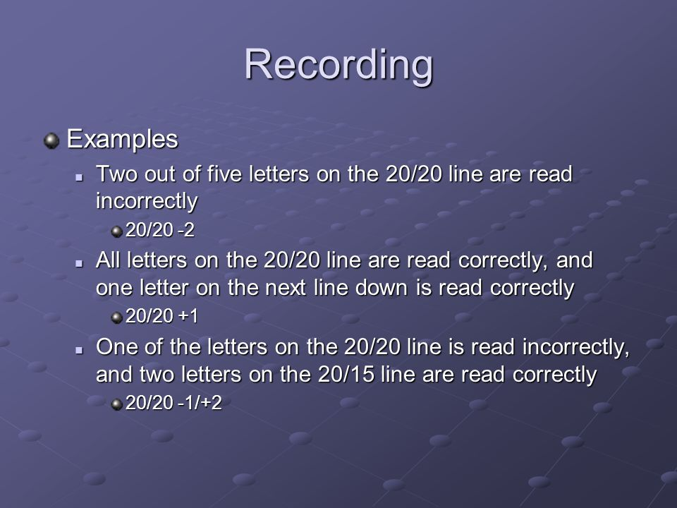 Recording Examples Two out of five letters on the 20/20 line are read incorrectly Two out of five letters on the 20/20 line are read incorrectly 20/20
