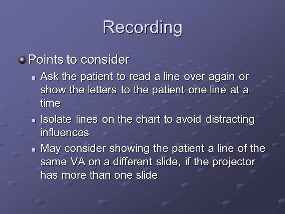 Recording Points to consider Ask the patient to read a line over again or show the letters to the patient one line at a time Ask the patient to read a