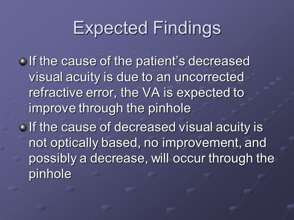 Expected Findings If the cause of the patient's decreased visual acuity is due to an uncorrected refractive error, the VA is expected to improve throu