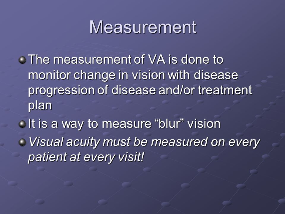 Measurement The measurement of VA is done to monitor change in vision with disease progression of disease and/or treatment plan It is a way to measure