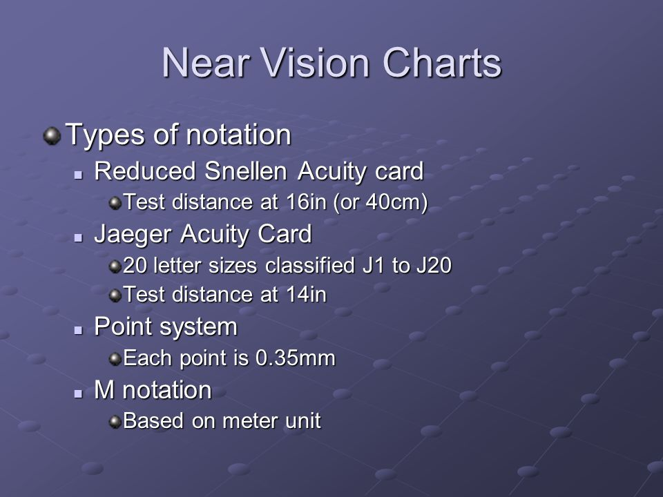 Near Vision Charts Types of notation Reduced Snellen Acuity card Reduced Snellen Acuity card Test distance at 16in (or 40cm) Jaeger Acuity Card Jaeger