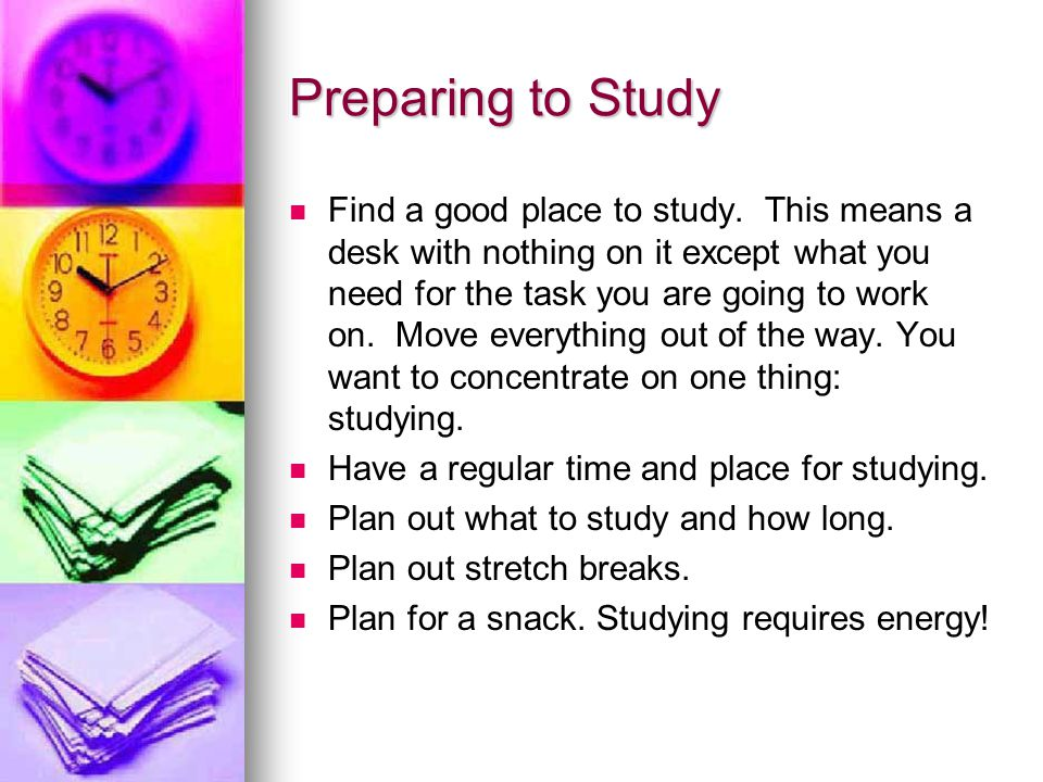 Be Prepared to Study Use Assignment Notebook/Planner Have a solid flat surface for writing Eliminate distractions Working computer (optional) Wear your glasses Use good lighting Have a sturdy chair Have a sturdy chair Have the right books Have the right books Have enough supplies Have enough supplies Have a clock Have a clock Maintain good health Maintain good health