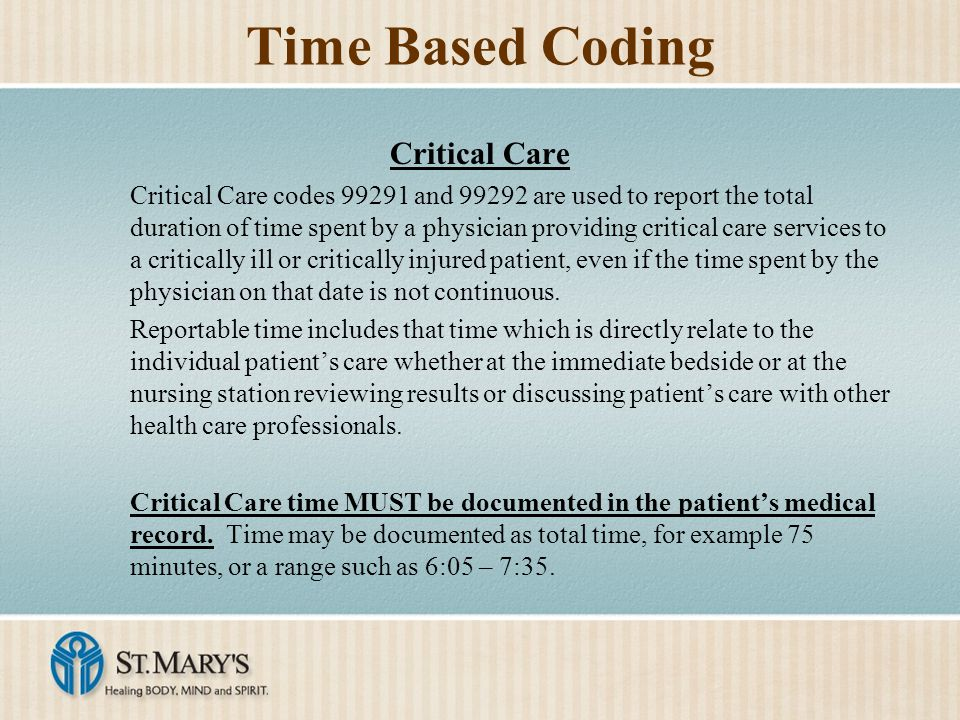 Time Based Coding Critical Care Critical Care codes 99291 and 99292 are used to report the total duration of time spent by a physician providing critical care services to a critically ill or critically injured patient, even if the time spent by the physician on that date is not continuous.