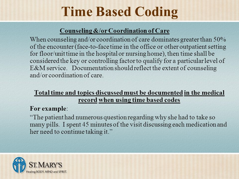 Time Based Coding Counseling &/or Coordination of Care When counseling and/or coordination of care dominates greater than 50% of the encounter (face-to-face time in the office or other outpatient setting for floor/unit time in the hospital or nursing home), then time shall be considered the key or controlling factor to qualify for a particular level of E&M service.