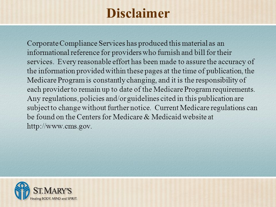 Disclaimer Corporate Compliance Services has produced this material as an informational reference for providers who furnish and bill for their services.