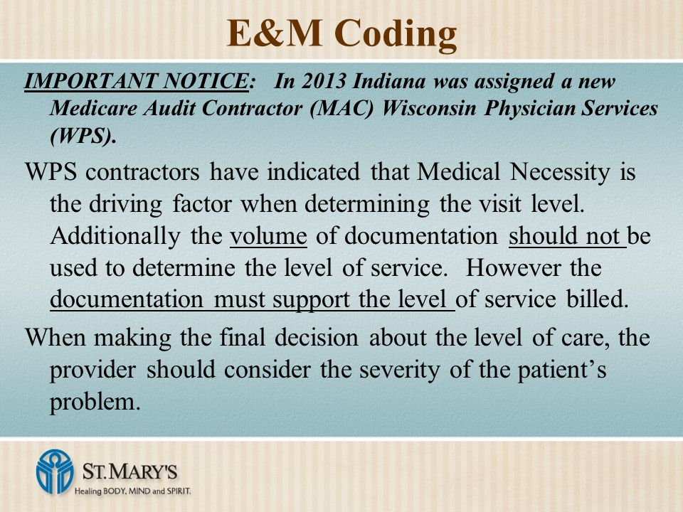 E&M Coding IMPORTANT NOTICE: In 2013 Indiana was assigned a new Medicare Audit Contractor (MAC) Wisconsin Physician Services (WPS). WPS contractors ha