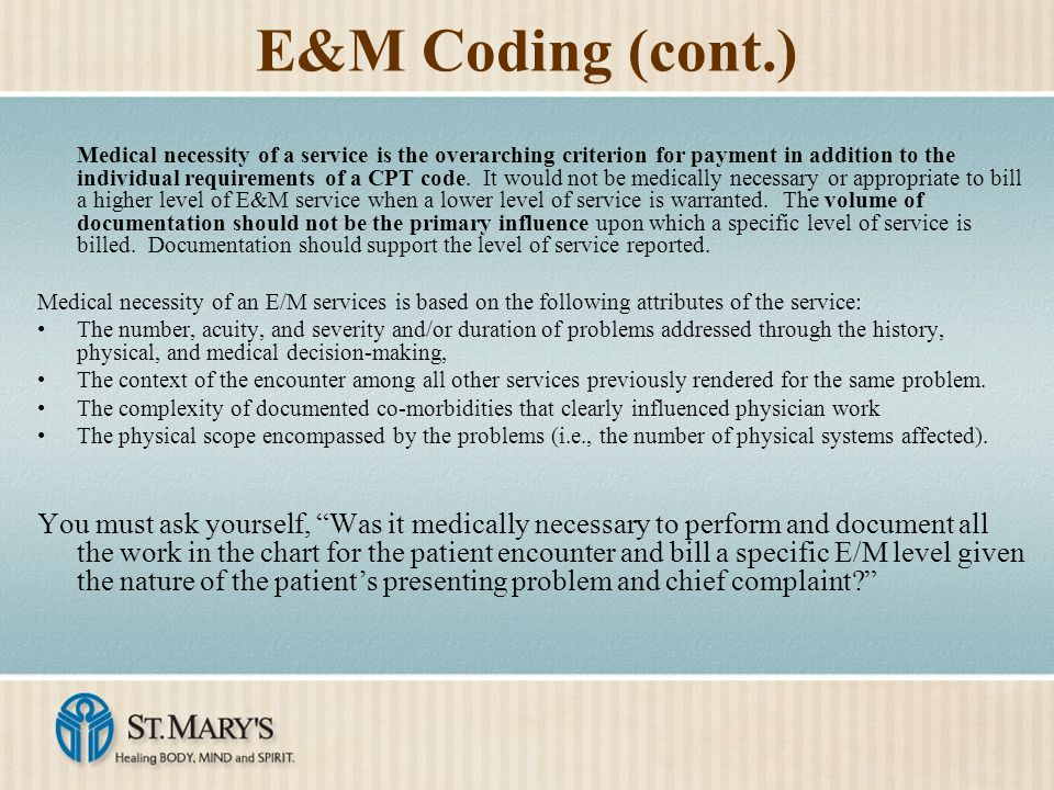 E&M Coding (cont.) Medical necessity of a service is the overarching criterion for payment in addition to the individual requirements of a CPT code. I