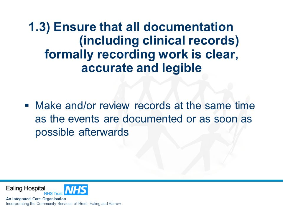 An Integrated Care Organisation Incorporating the Community Services of Brent, Ealing and Harrow 1.3) Ensure that all documentation (including clinical records) formally recording work is clear, accurate and legible  Make and/or review records at the same time as the events are documented or as soon as possible afterwards