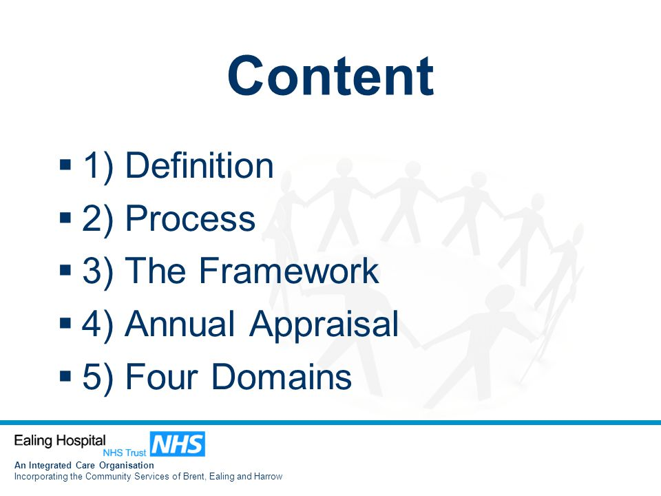 An Integrated Care Organisation Incorporating the Community Services of Brent, Ealing and Harrow Content  1) Definition  2) Process  3) The Framework  4) Annual Appraisal  5) Four Domains