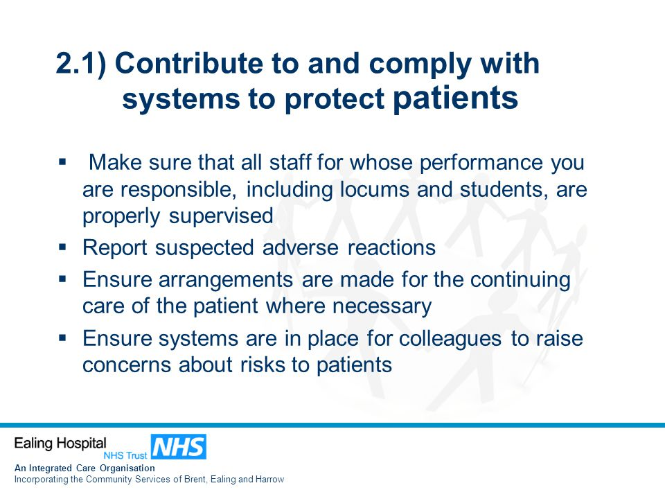 An Integrated Care Organisation Incorporating the Community Services of Brent, Ealing and Harrow 2.1) Contribute to and comply with systems to protect patients  Make sure that all staff for whose performance you are responsible, including locums and students, are properly supervised  Report suspected adverse reactions  Ensure arrangements are made for the continuing care of the patient where necessary  Ensure systems are in place for colleagues to raise concerns about risks to patients