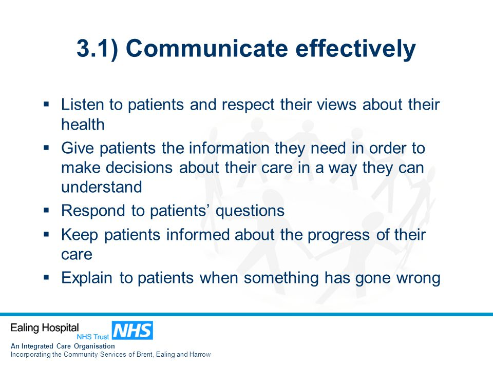 An Integrated Care Organisation Incorporating the Community Services of Brent, Ealing and Harrow 3.1) Communicate effectively  Listen to patients and respect their views about their health  Give patients the information they need in order to make decisions about their care in a way they can understand  Respond to patients' questions  Keep patients informed about the progress of their care  Explain to patients when something has gone wrong