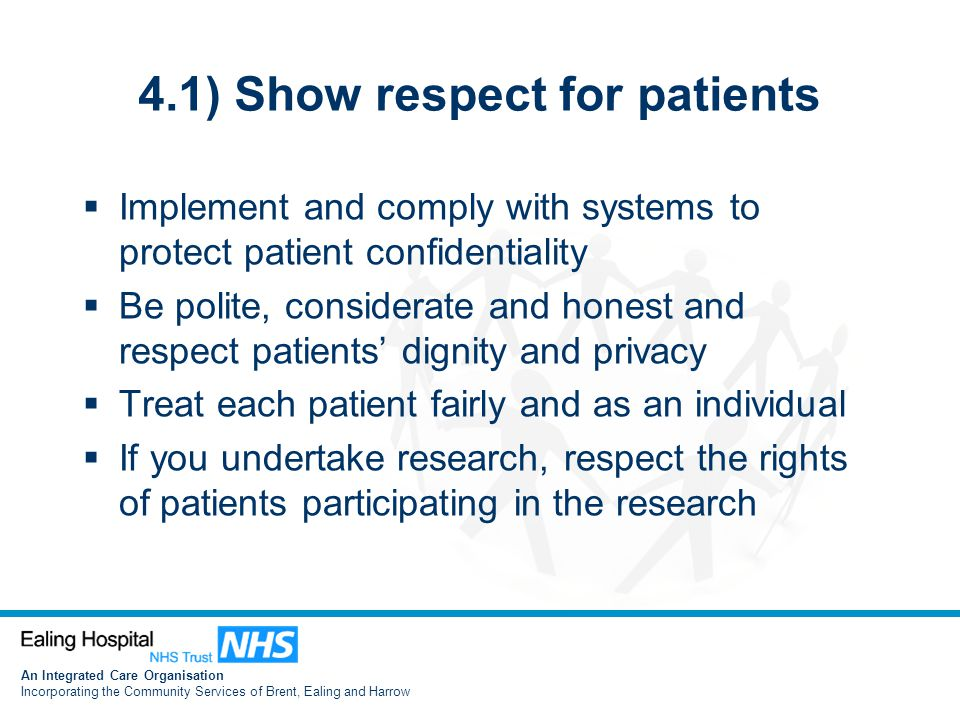 An Integrated Care Organisation Incorporating the Community Services of Brent, Ealing and Harrow 4.1) Show respect for patients  Implement and comply with systems to protect patient confidentiality  Be polite, considerate and honest and respect patients' dignity and privacy  Treat each patient fairly and as an individual  If you undertake research, respect the rights of patients participating in the research