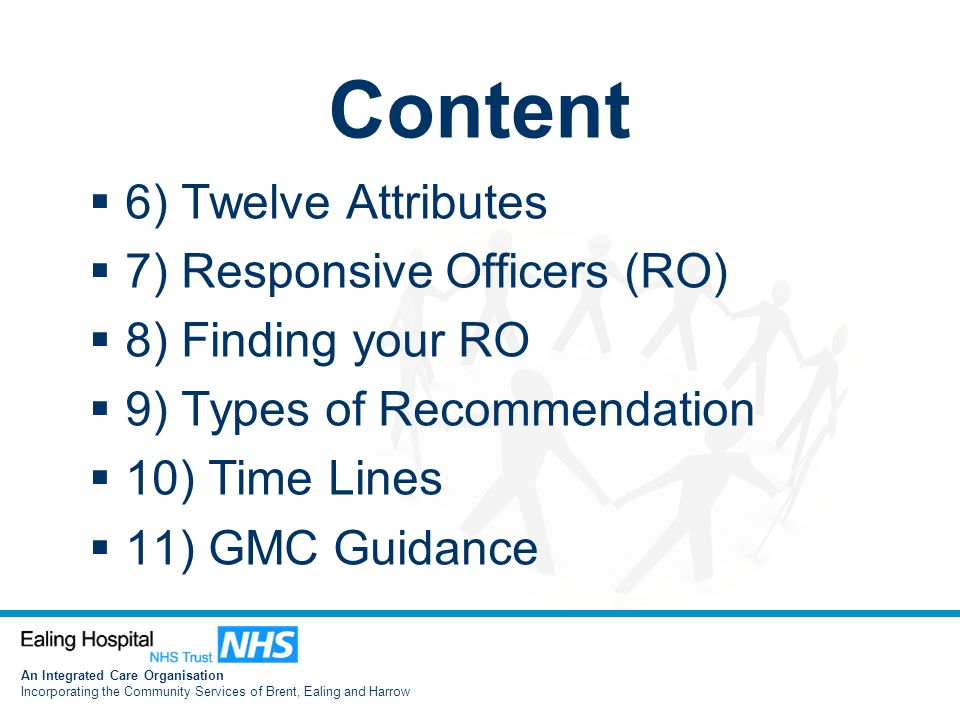 An Integrated Care Organisation Incorporating the Community Services of Brent, Ealing and Harrow Content  6) Twelve Attributes  7) Responsive Officers (RO)  8) Finding your RO  9) Types of Recommendation  10) Time Lines  11) GMC Guidance