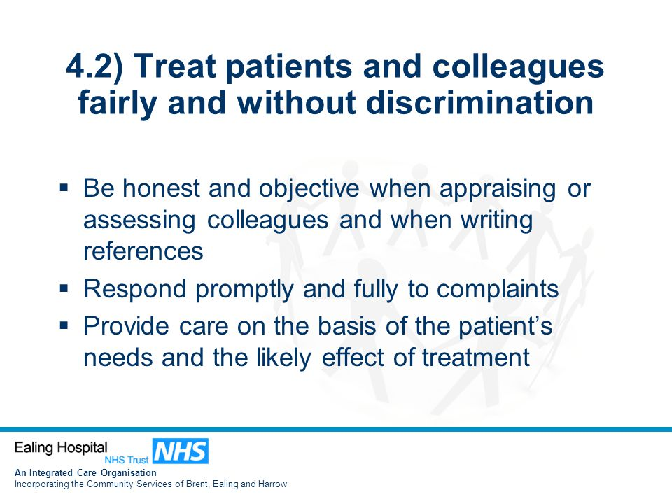 An Integrated Care Organisation Incorporating the Community Services of Brent, Ealing and Harrow 4.2) Treat patients and colleagues fairly and without discrimination  Be honest and objective when appraising or assessing colleagues and when writing references  Respond promptly and fully to complaints  Provide care on the basis of the patient's needs and the likely effect of treatment