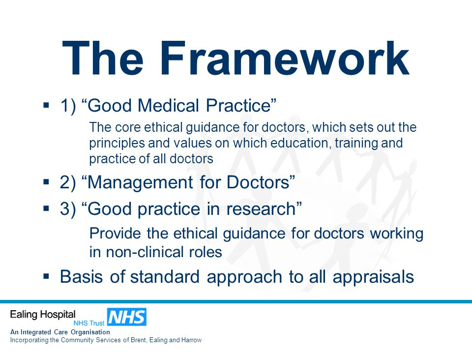 An Integrated Care Organisation Incorporating the Community Services of Brent, Ealing and Harrow The Framework  1) Good Medical Practice The core ethical guidance for doctors, which sets out the principles and values on which education, training and practice of all doctors  2) Management for Doctors  3) Good practice in research Provide the ethical guidance for doctors working in non-clinical roles  Basis of standard approach to all appraisals