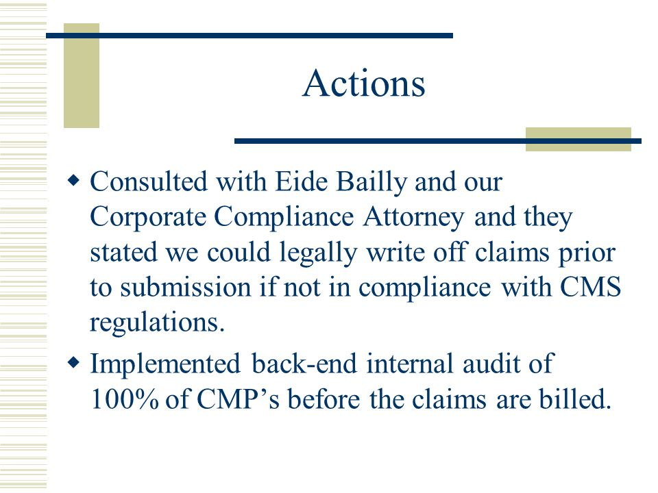 Actions  Consulted with Eide Bailly and our Corporate Compliance Attorney and they stated we could legally write off claims prior to submission if no