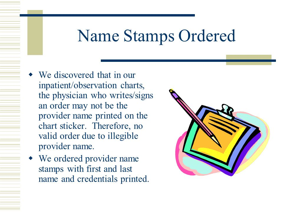 Name Stamps Ordered  We discovered that in our inpatient/observation charts, the physician who writes/signs an order may not be the provider name pri