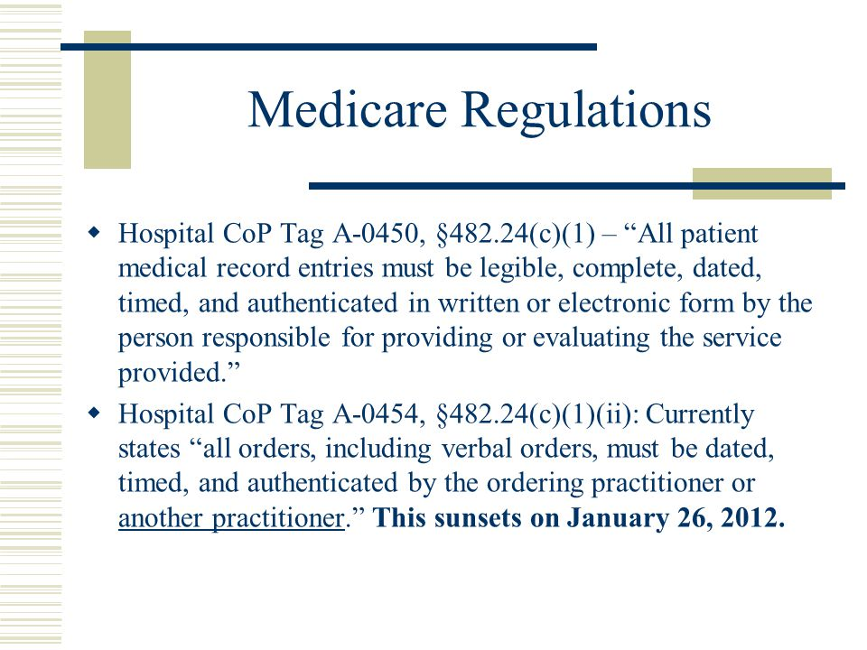 Medicare Regulations  Hospital CoP Tag A-0450, §482.24(c)(1) – All patient medical record entries must be legible, complete, dated, timed, and authenticated in written or electronic form by the person responsible for providing or evaluating the service provided.  Hospital CoP Tag A-0454, §482.24(c)(1)(ii): Currently states all orders, including verbal orders, must be dated, timed, and authenticated by the ordering practitioner or another practitioner. This sunsets on January 26, 2012.