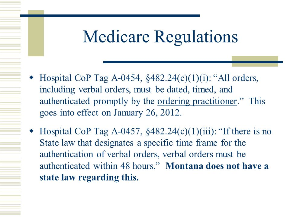 Medicare Regulations  Hospital CoP Tag A-0454, §482.24(c)(1)(i): All orders, including verbal orders, must be dated, timed, and authenticated promptly by the ordering practitioner. This goes into effect on January 26, 2012.