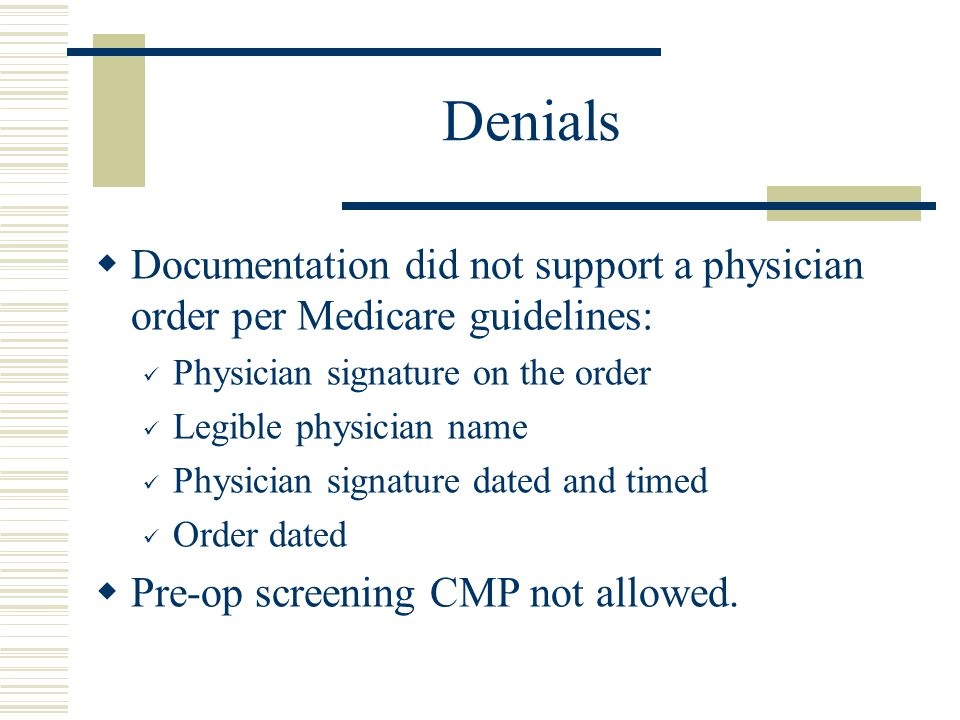 Denials  Documentation did not support a physician order per Medicare guidelines: Physician signature on the order Legible physician name Physician s