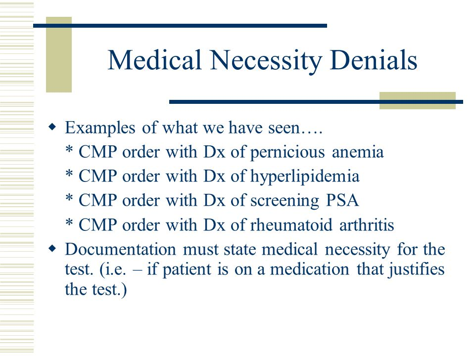 Medical Necessity Denials  Examples of what we have seen…. * CMP order with Dx of pernicious anemia * CMP order with Dx of hyperlipidemia * CMP order