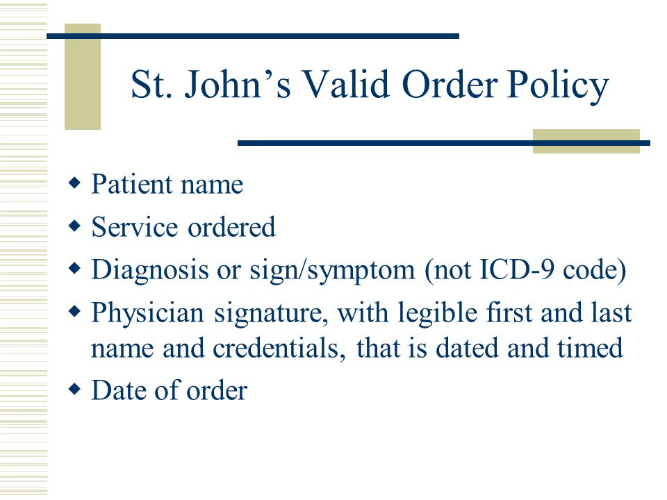 St. John's Valid Order Policy  Patient name  Service ordered  Diagnosis or sign/symptom (not ICD-9 code)  Physician signature, with legible first