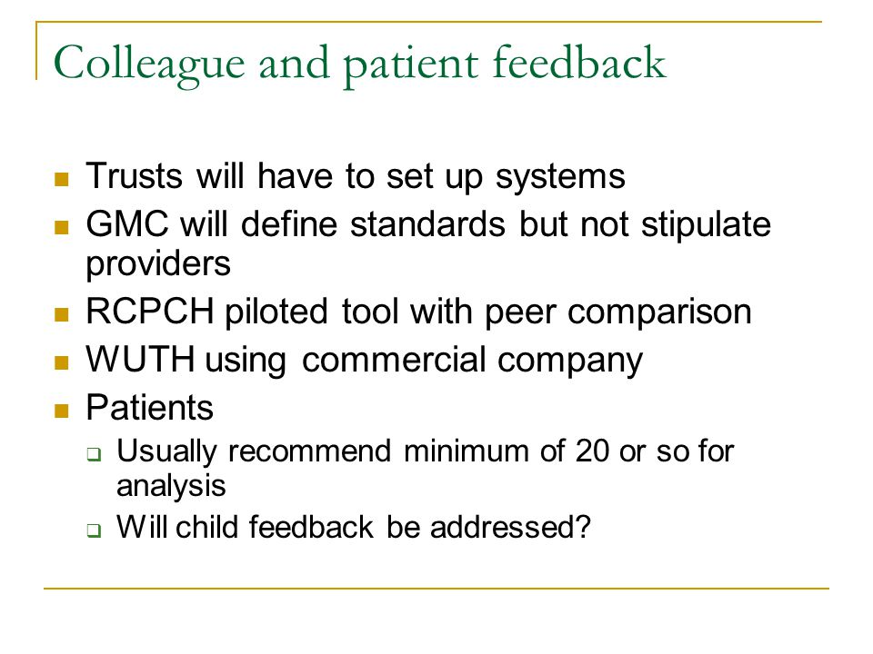 Colleague and patient feedback Trusts will have to set up systems GMC will define standards but not stipulate providers RCPCH piloted tool with peer comparison WUTH using commercial company Patients  Usually recommend minimum of 20 or so for analysis  Will child feedback be addressed