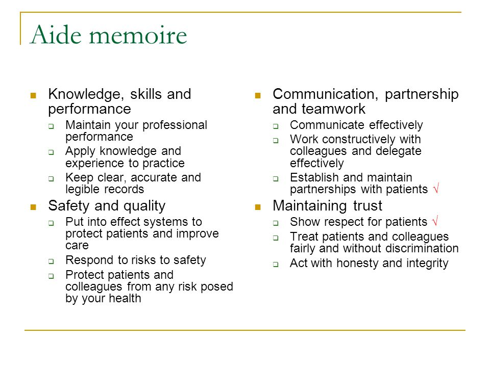 Aide memoire Knowledge, skills and performance  Maintain your professional performance  Apply knowledge and experience to practice  Keep clear, accurate and legible records Safety and quality  Put into effect systems to protect patients and improve care  Respond to risks to safety  Protect patients and colleagues from any risk posed by your health Communication, partnership and teamwork  Communicate effectively  Work constructively with colleagues and delegate effectively  Establish and maintain partnerships with patients √ Maintaining trust  Show respect for patients √  Treat patients and colleagues fairly and without discrimination  Act with honesty and integrity